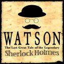 Watson the Last Great Tale of the Legendary Sherlock Holmes
